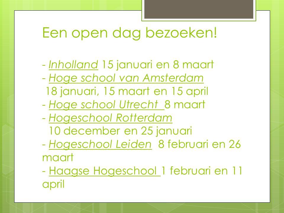 Een open dag bezoeken! - Inholland 15 januari en 8 maart - Hoge school van Amsterdam 18 januari, 15 maart en 15 april - Hoge school Utrecht 8 maart -