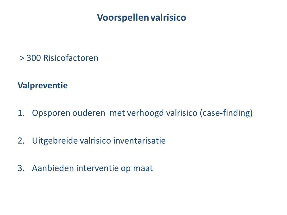 Voorspellen valrisico > 300 Risicofactoren Valpreventie 1.Opsporen ouderen met verhoogd valrisico (case-finding) 2.Uitgebreide valrisico inventarisati