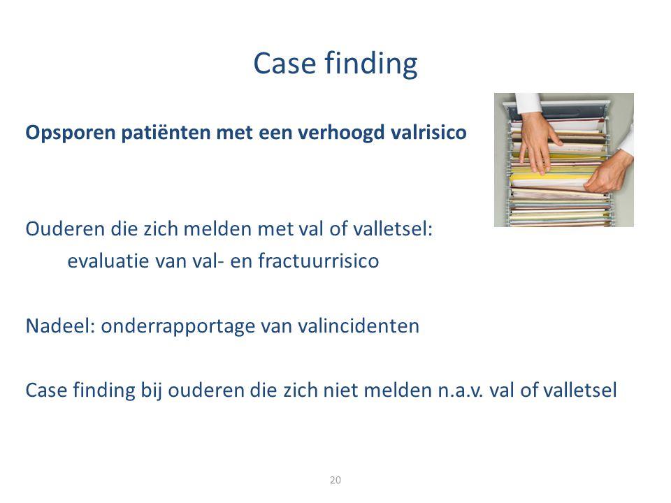 Case finding Opsporen patiënten met een verhoogd valrisico Ouderen die zich melden met val of valletsel: evaluatie van val- en fractuurrisico Nadeel: