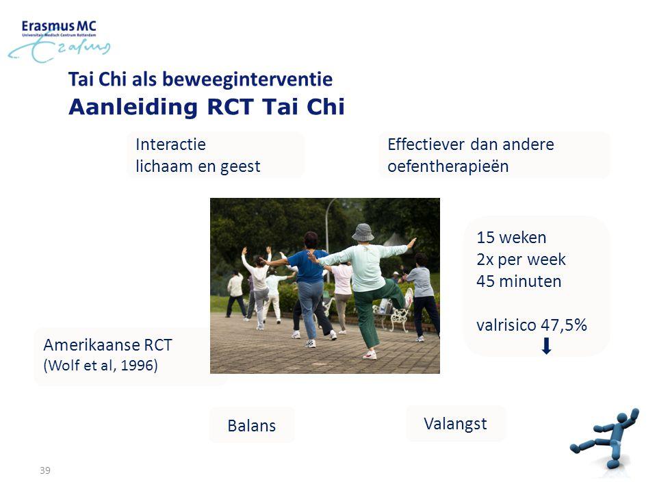 39 Tai Chi als beweeginterventie Aanleiding RCT Tai Chi Interactie lichaam en geest Effectiever dan andere oefentherapieën Balans Valangst 15 weken 2x