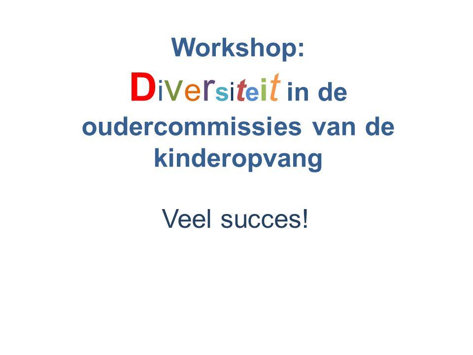 Workshop: D i v e r si t e i t in de oudercommissies van de kinderopvang Veel succes!