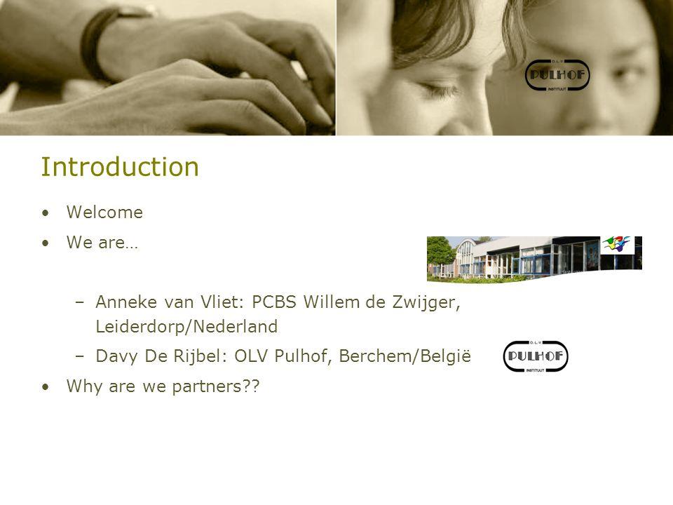 Introduction Welcome We are… –Anneke van Vliet: PCBS Willem de Zwijger, Leiderdorp/Nederland –Davy De Rijbel: OLV Pulhof, Berchem/België Why are we partners??