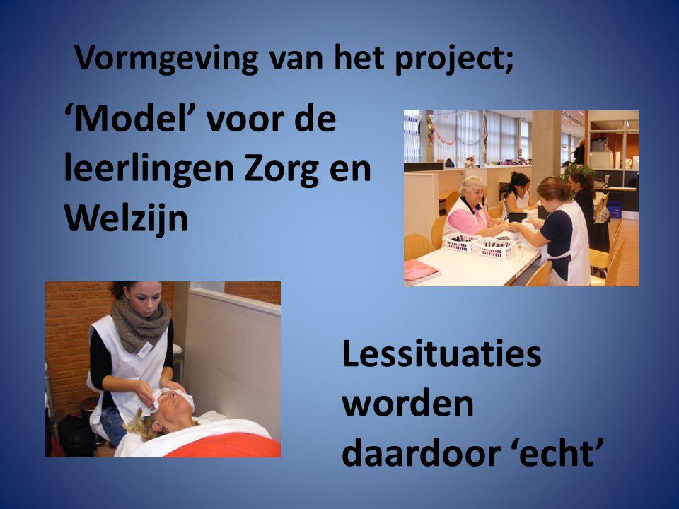 'Model' voor de leerlingen Zorg en Welzijn Lessituaties worden daardoor 'echt' Vormgeving van het project;