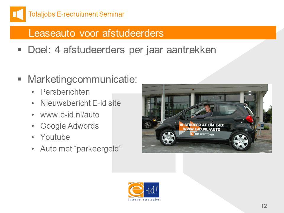 Totaljobs E-recruitment Seminar 12 Leaseauto voor afstudeerders  Doel: 4 afstudeerders per jaar aantrekken  Marketingcommunicatie: Persberichten Nieuwsbericht E-id site www.e-id.nl/auto Google Adwords Youtube Auto met parkeergeld