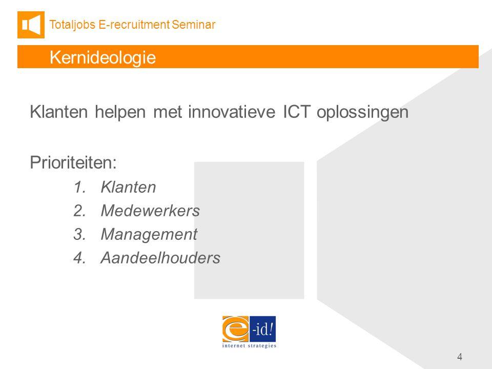 Totaljobs E-recruitment Seminar 4 Kernideologie Klanten helpen met innovatieve ICT oplossingen Prioriteiten: 1.Klanten 2.Medewerkers 3.Management 4.Aandeelhouders