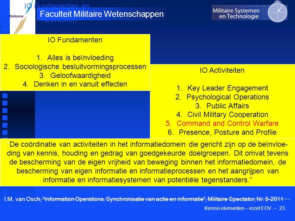 Kennis elementen – inzet EOV – 23 Faculteit Militaire Wetenschappen IO Fundamenten en Activiteiten IO Fundamenten 1.Alles is beïnvloeding 2.Sociologische besluitvormingsprocessen 3.Geloofwaardigheid 4.Denken in en vanuit effecten IO Activiteiten 1.Key Leader Engagement 2.Psychological Operations 3.Public Affairs 4.Civil Military Cooperation 5.Command and Control Warfare 6.Presence, Posture and Profile I.M.