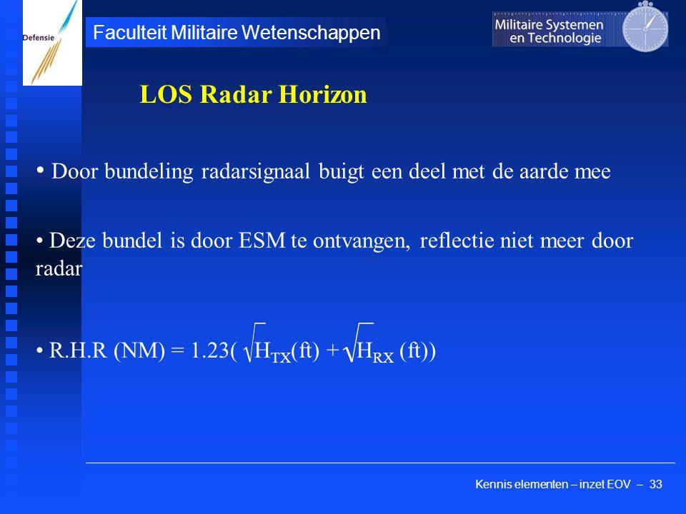 Kennis elementen – inzet EOV – 33 Faculteit Militaire Wetenschappen Door bundeling radarsignaal buigt een deel met de aarde mee Deze bundel is door ESM te ontvangen, reflectie niet meer door radar R.H.R (NM) = 1.23( H TX (ft) + H RX (ft)) LOS Radar Horizon