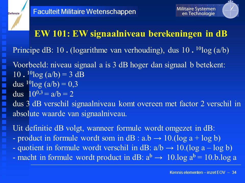 Kennis elementen – inzet EOV – 34 Faculteit Militaire Wetenschappen Principe dB: 10. (logarithme van verhouding), dus 10. 10 log (a/b) Voorbeeld: nive