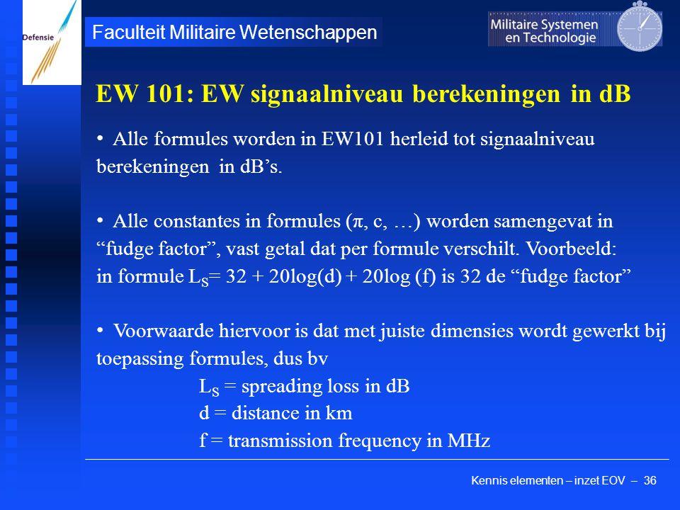 Kennis elementen – inzet EOV – 36 Faculteit Militaire Wetenschappen EW 101: EW signaalniveau berekeningen in dB Alle formules worden in EW101 herleid tot signaalniveau berekeningen in dB's.