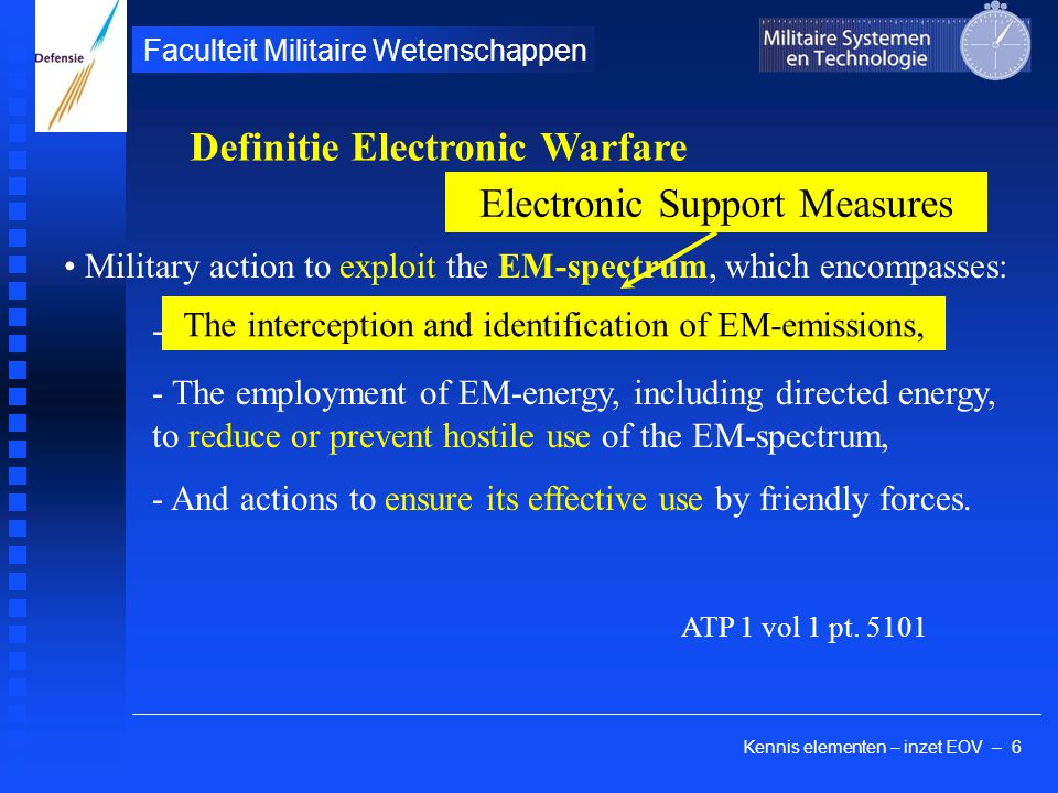 Kennis elementen – inzet EOV – 7 Faculteit Militaire Wetenschappen Military action to exploit the EM-spectrum, which encompasses: - The interception and identification of EM-emissions, - - And actions to ensure its effective use by friendly forces.
