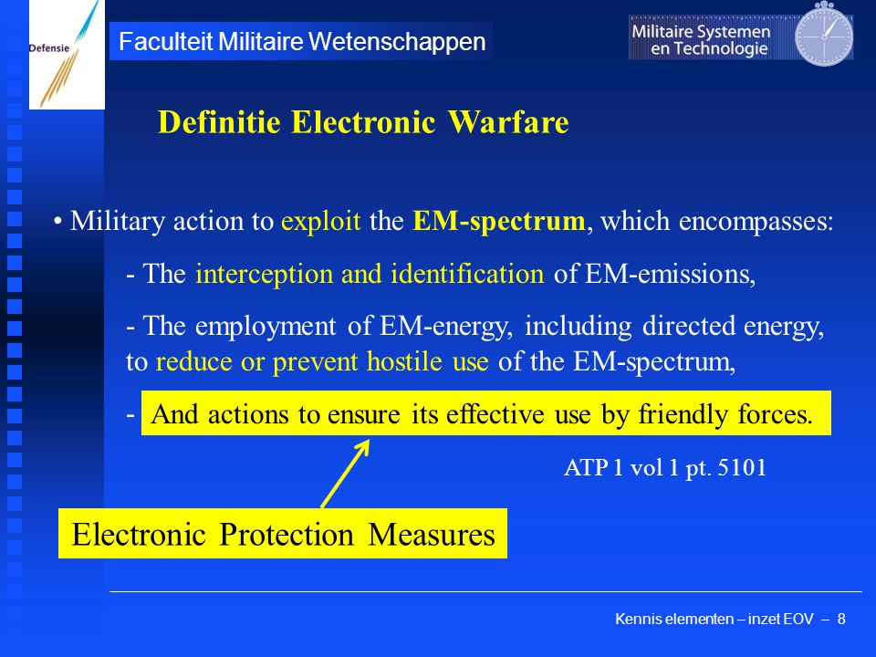 Kennis elementen – inzet EOV – 8 Faculteit Militaire Wetenschappen Military action to exploit the EM-spectrum, which encompasses: - The interception and identification of EM-emissions, - The employment of EM-energy, including directed energy, to reduce or prevent hostile use of the EM-spectrum, - ATP 1 vol 1 pt.