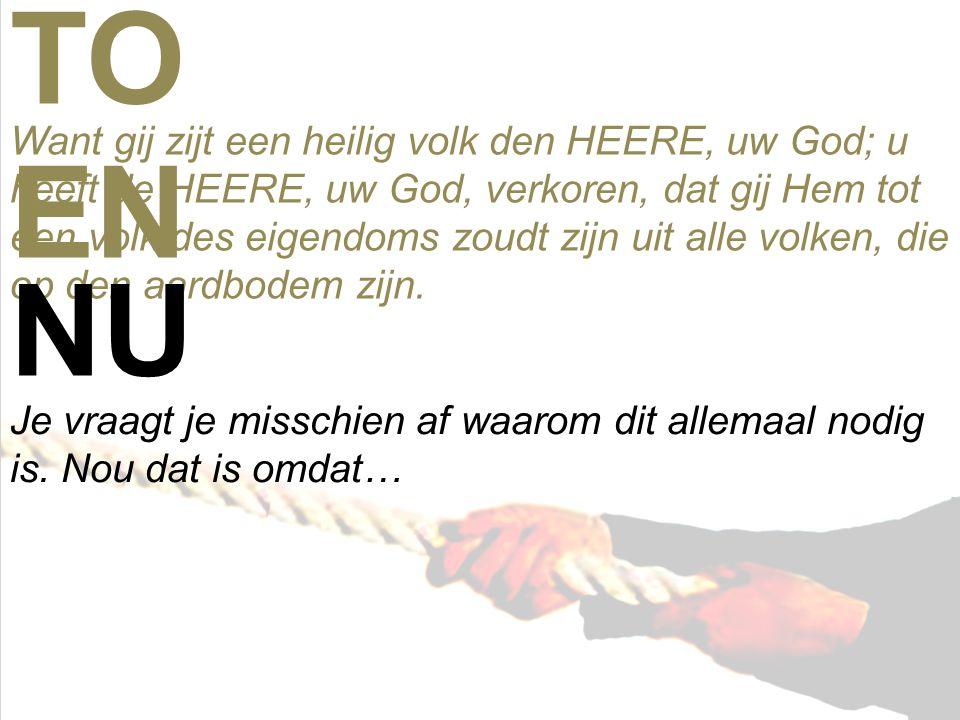 Want gij zijt een heilig volk den HEERE, uw God; u heeft de HEERE, uw God, verkoren, dat gij Hem tot een volk des eigendoms zoudt zijn uit alle volken, die op den aardbodem zijn.