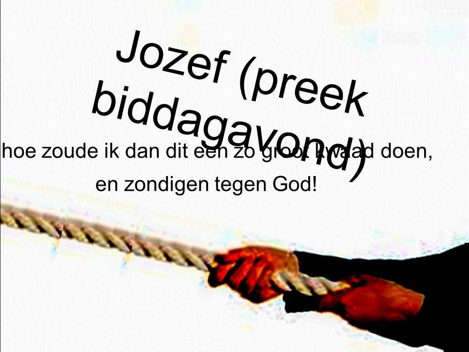 Jozef (preek biddagavond) …hoe zoude ik dan dit een zo groot kwaad doen, en zondigen tegen God!