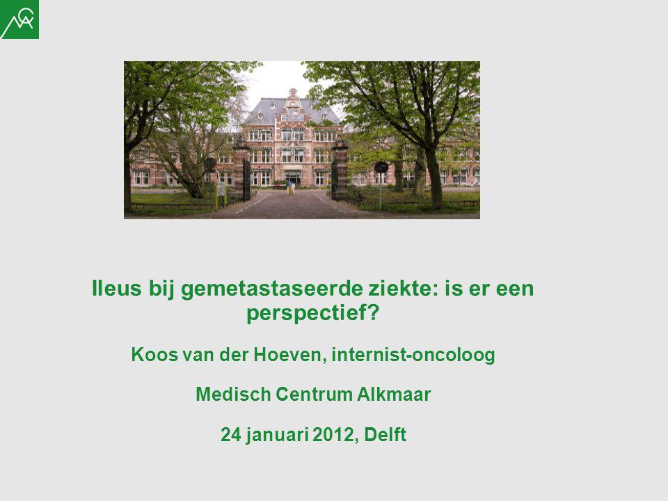 Ileus bij gemetastaseerde ziekte: is er een perspectief? Koos van der Hoeven, internist-oncoloog Medisch Centrum Alkmaar 24 januari 2012, Delft
