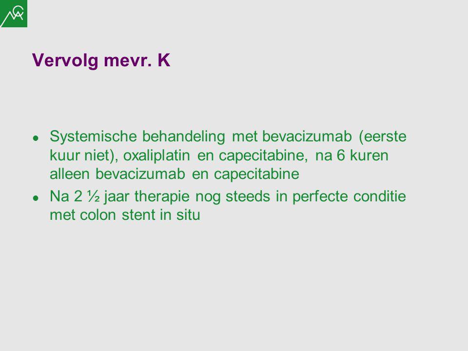 Vervolg mevr. K Systemische behandeling met bevacizumab (eerste kuur niet), oxaliplatin en capecitabine, na 6 kuren alleen bevacizumab en capecitabine