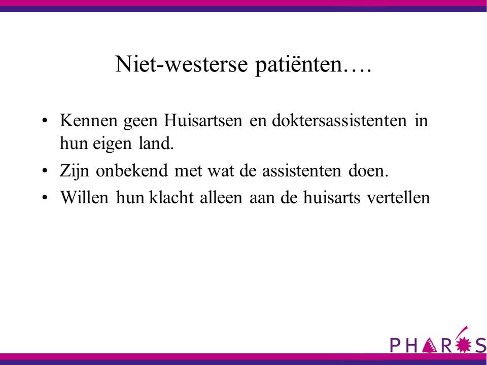 Niet-westerse patiënten…. Kennen geen Huisartsen en doktersassistenten in hun eigen land. Zijn onbekend met wat de assistenten doen. Willen hun klacht