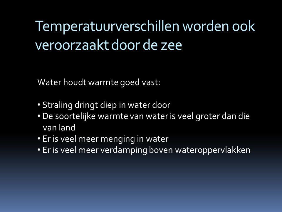 Temperatuurverschillen worden ook veroorzaakt door de zee Water houdt warmte goed vast: Straling dringt diep in water door De soortelijke warmte van w