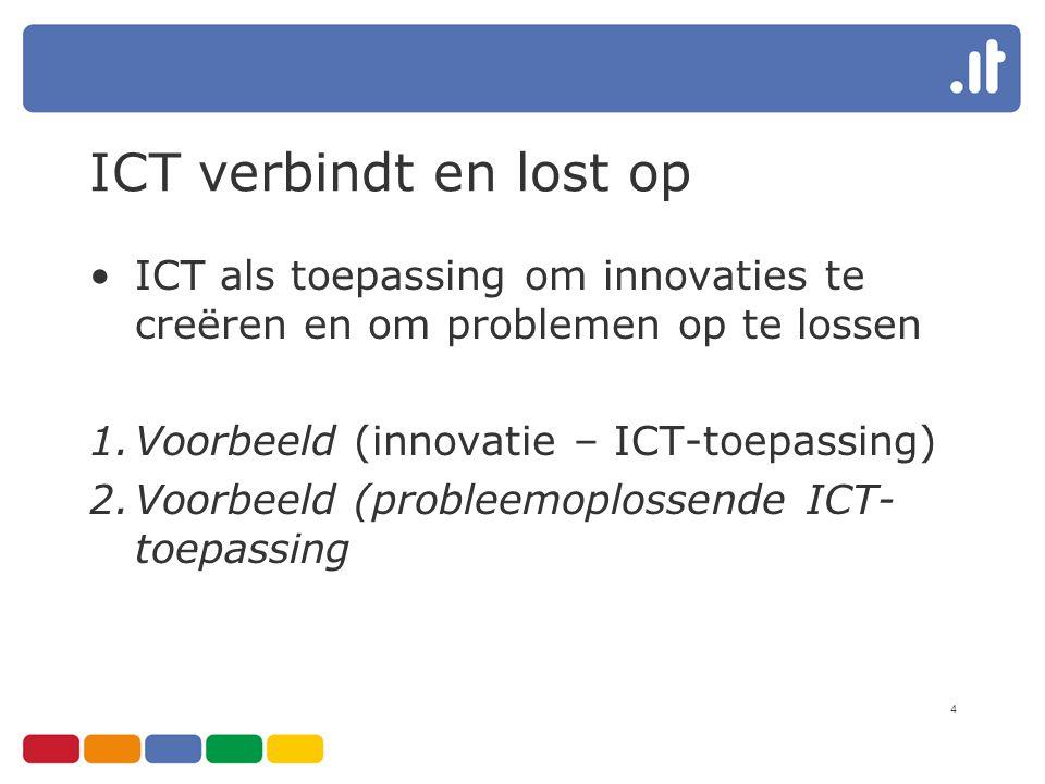 4 ICT verbindt en lost op ICT als toepassing om innovaties te creëren en om problemen op te lossen 1.Voorbeeld (innovatie – ICT-toepassing) 2.Voorbeel