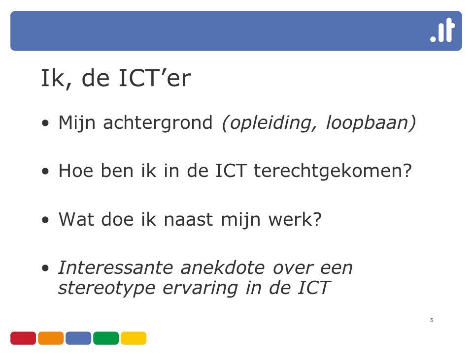 5 Ik, de ICT'er Mijn achtergrond (opleiding, loopbaan) Hoe ben ik in de ICT terechtgekomen? Wat doe ik naast mijn werk? Interessante anekdote over een