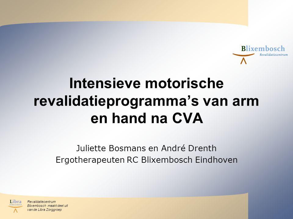 Revalidatiecentrum Blixembosch maakt deel uit van de Libra Zorggroep Intensieve motorische revalidatieprogramma's van arm en hand na CVA Juliette Bosmans en André Drenth Ergotherapeuten RC Blixembosch Eindhoven