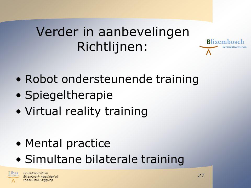 Revalidatiecentrum Blixembosch maakt deel uit van de Libra Zorggroep Verder in aanbevelingen Richtlijnen: Robot ondersteunende training Spiegeltherapie Virtual reality training Mental practice Simultane bilaterale training 27