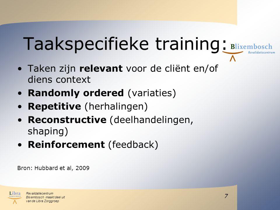 Revalidatiecentrum Blixembosch maakt deel uit van de Libra Zorggroep Taakspecifieke training: Taken zijn relevant voor de cliënt en/of diens context Randomly ordered (variaties) Repetitive (herhalingen) Reconstructive (deelhandelingen, shaping) Reinforcement (feedback) Bron: Hubbard et al, 2009 7