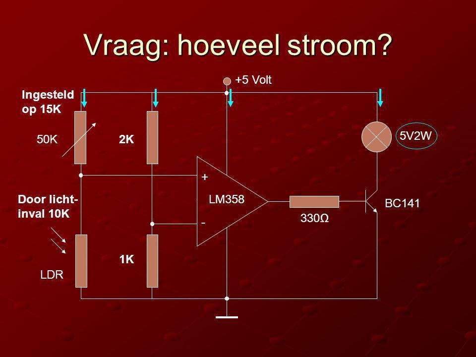 Vraag: hoeveel stroom? + - +5 Volt 2K 1K 5V2W 330Ω BC141 LM358 LDR 50K Ingesteld op 15K Door licht- inval 10K