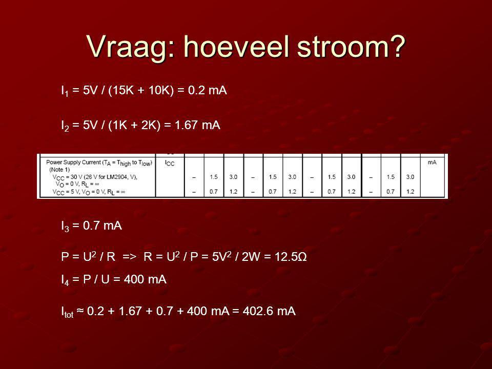 Vraag: hoeveel stroom? I 1 = 5V / (15K + 10K) = 0.2 mA I 2 = 5V / (1K + 2K) = 1.67 mA I 3 = 0.7 mA P = U 2 / R => R = U 2 / P = 5V 2 / 2W = 12.5Ω I 4