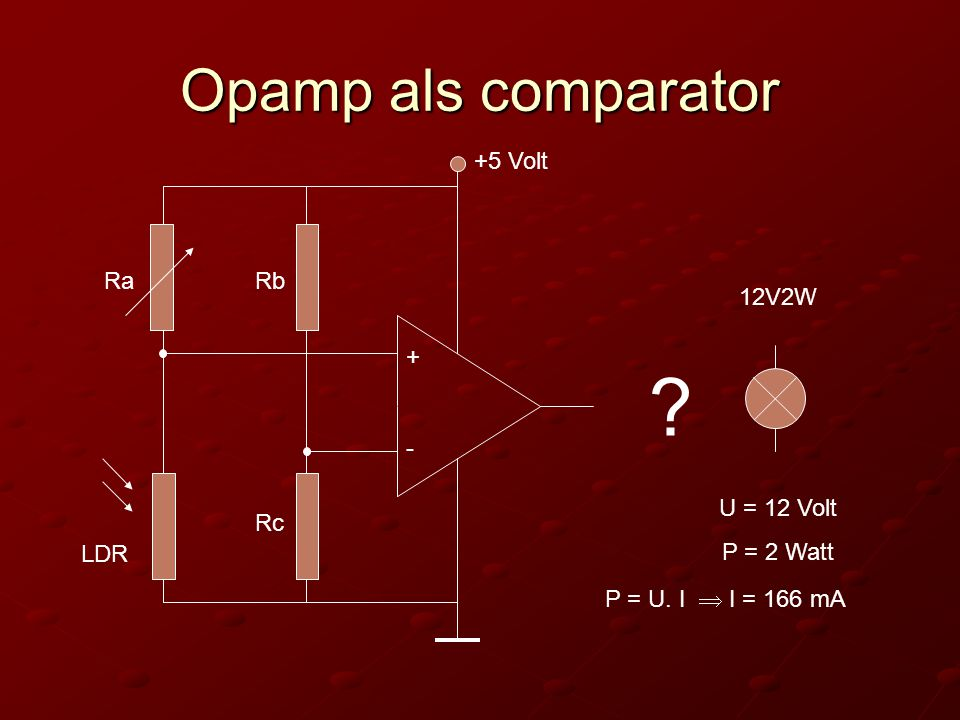 Opamp als comparator + - +5 Volt LDR RaRb Rc ? 12V2W U = 12 Volt P = 2 Watt P = U. I  I = 166 mA
