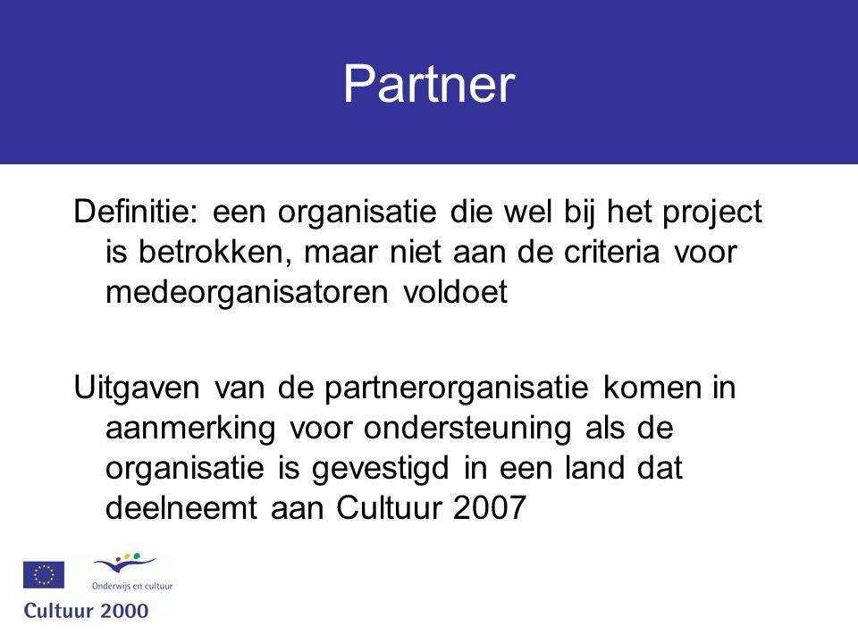 Partner Definitie: een organisatie die wel bij het project is betrokken, maar niet aan de criteria voor medeorganisatoren voldoet Uitgaven van de partnerorganisatie komen in aanmerking voor ondersteuning als de organisatie is gevestigd in een land dat deelneemt aan Cultuur 2007