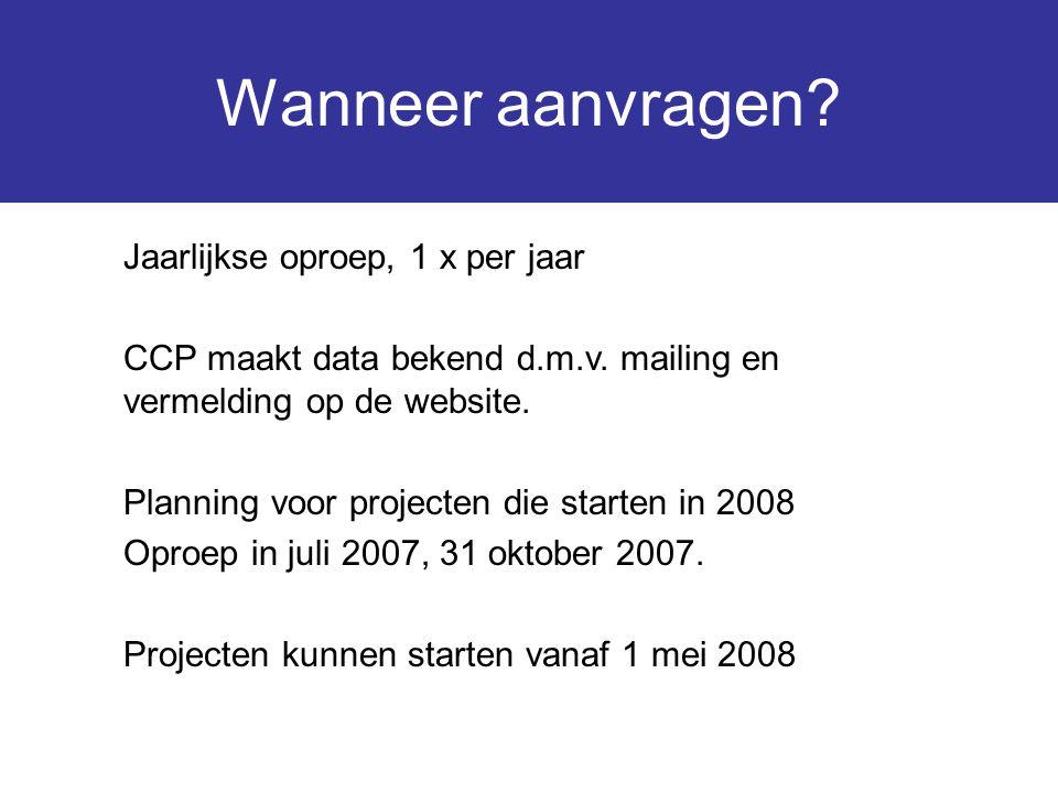 Wanneer aanvragen? Jaarlijkse oproep, 1 x per jaar CCP maakt data bekend d.m.v. mailing en vermelding op de website. Planning voor projecten die start