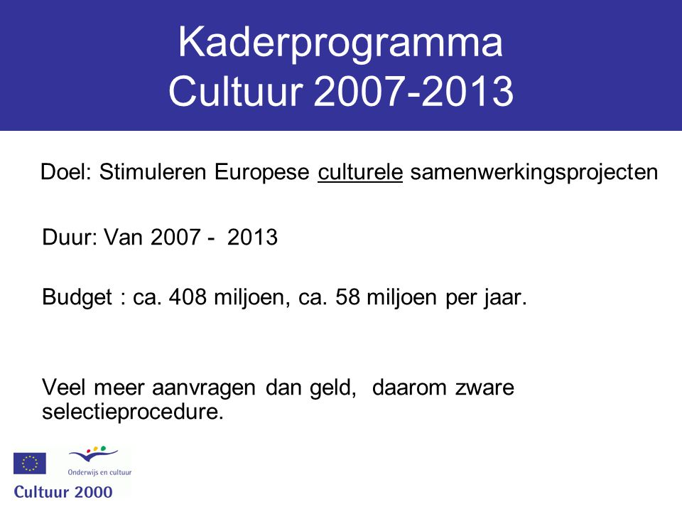 Kaderprogramma Cultuur 2007-2013 Duur: Van 2007 - 2013 Budget : ca. 408 miljoen, ca. 58 miljoen per jaar. Veel meer aanvragen dan geld, daarom zware s