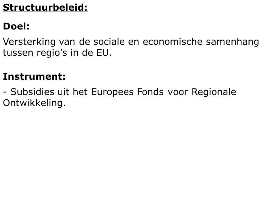 Structuurbeleid: Doel: Versterking van de sociale en economische samenhang tussen regio's in de EU. Instrument: - Subsidies uit het Europees Fonds voo