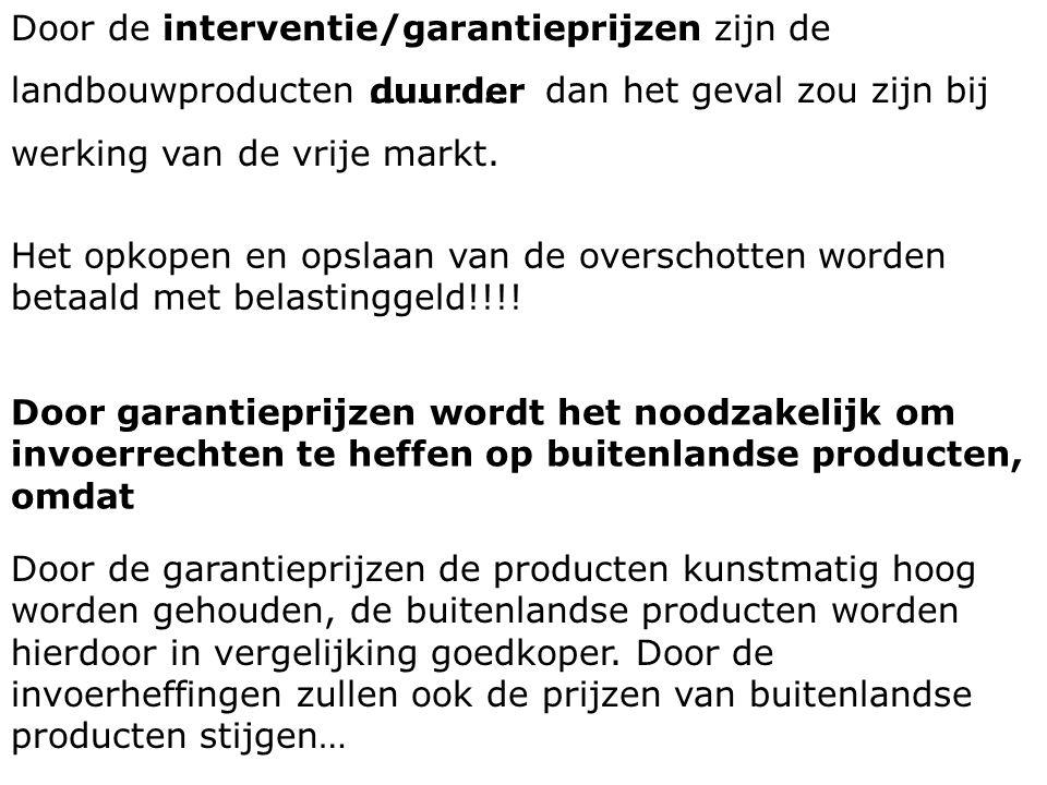 Door de interventie/garantieprijzen zijn de landbouwproducten ………….. dan het geval zou zijn bij werking van de vrije markt. duurder Het opkopen en ops