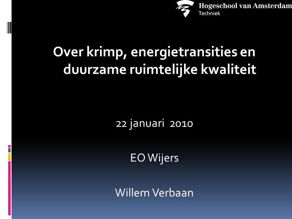 Over krimp, energietransities en duurzame ruimtelijke kwaliteit 22 januari 2010 EO Wijers Willem Verbaan
