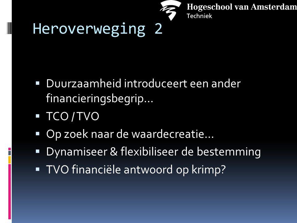 Heroverweging 2  Duurzaamheid introduceert een ander financieringsbegrip…  TCO / TVO  Op zoek naar de waardecreatie…  Dynamiseer & flexibiliseer de bestemming  TVO financiële antwoord op krimp?