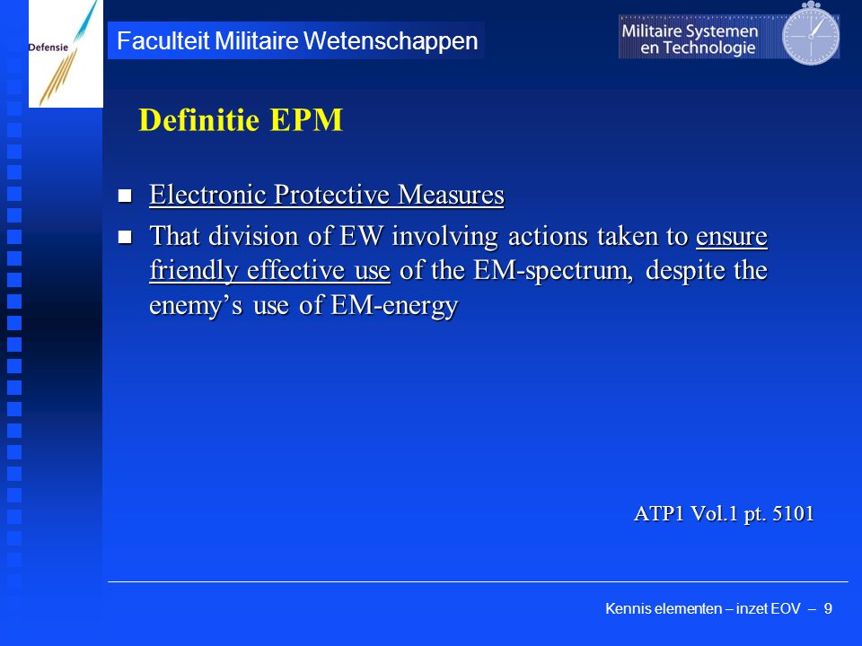 Kennis elementen – inzet EOV – 20 Faculteit Militaire Wetenschappen EP techniek: radar ontwerp (Payne) Power (airborne limitations) Power (airborne limitations) Frequency (agility, Doppler: eliminate chaff) Frequency (agility, Doppler: eliminate chaff) PRF (high PRF = high power, random = anti EA) PRF (high PRF = high power, random = anti EA) PW (high PW = high power, but trade-off in minimum range & range resolution capability) PW (high PW = high power, but trade-off in minimum range & range resolution capability) Antenna design (low sidelobes: anti-ES & anti-EA) Antenna design (low sidelobes: anti-ES & anti-EA) Scan pattern (random: phased array; COSRO, monopulse) Scan pattern (random: phased array; COSRO, monopulse) Signal processing: CFAR: Constant-False-Alarm- Rate (disadvantage: weak signals lost) Signal processing: CFAR: Constant-False-Alarm- Rate (disadvantage: weak signals lost) Design philosophy: incorporate unpredictability Design philosophy: incorporate unpredictability