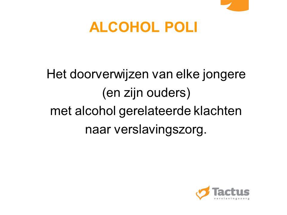 ALCOHOL POLI Het doorverwijzen van elke jongere (en zijn ouders) met alcohol gerelateerde klachten naar verslavingszorg.
