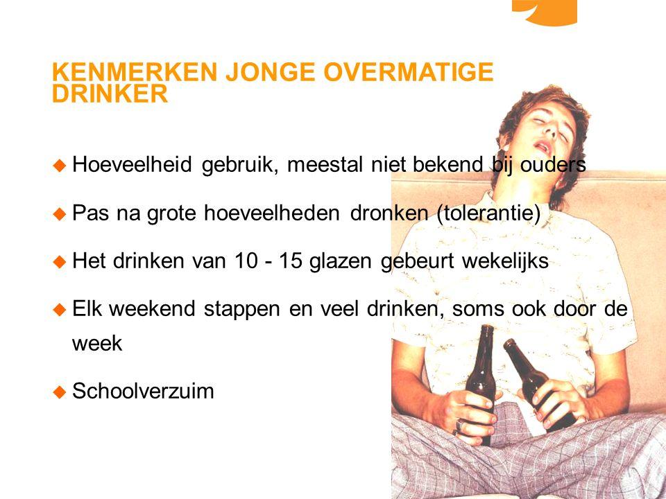 KENMERKEN JONGE OVERMATIGE DRINKER u Hoeveelheid gebruik, meestal niet bekend bij ouders u Pas na grote hoeveelheden dronken (tolerantie) u Het drinke