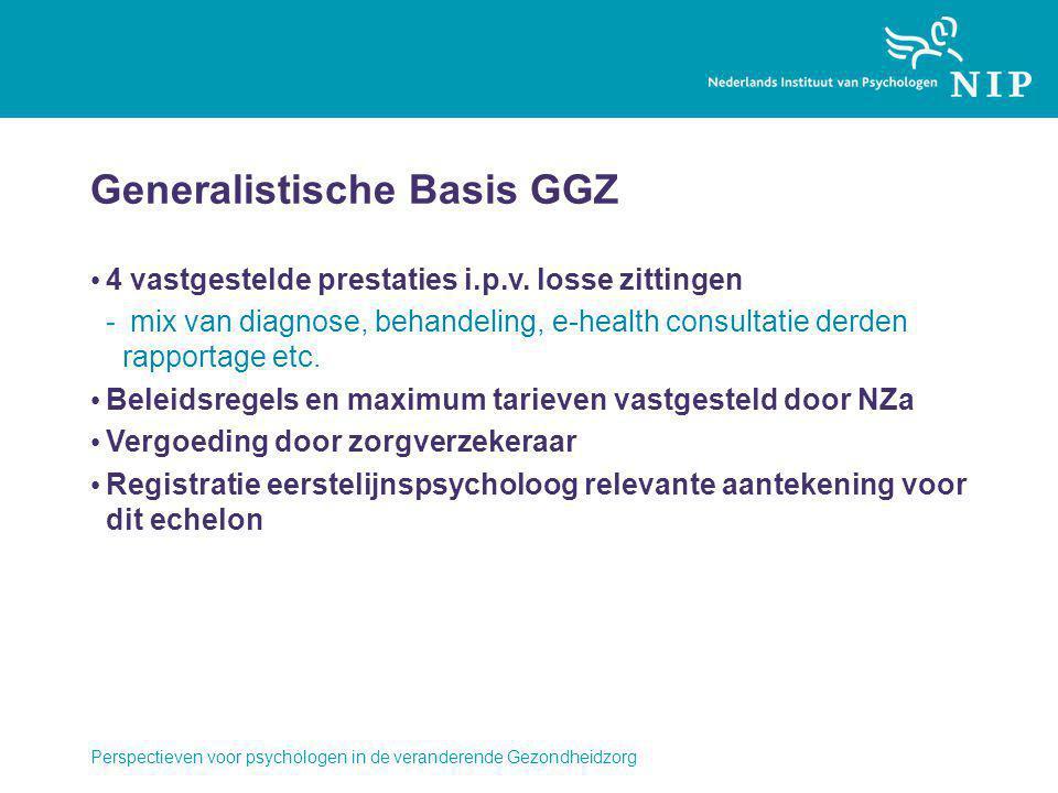 Perspectieven voor psychologen in de veranderende Gezondheidzorg Generalistische Basis GGZ 4 vastgestelde prestaties i.p.v. losse zittingen - mix van