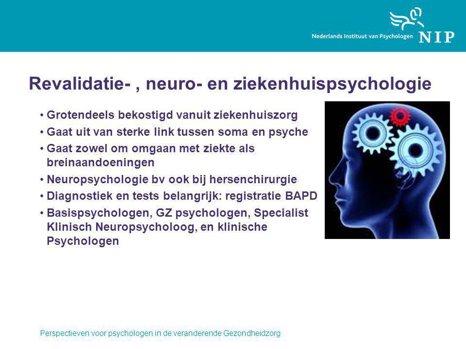Revalidatie-, neuro- en ziekenhuispsychologie Grotendeels bekostigd vanuit ziekenhuiszorg Gaat uit van sterke link tussen soma en psyche Gaat zowel om omgaan met ziekte als breinaandoeningen Neuropsychologie bv ook bij hersenchirurgie Diagnostiek en tests belangrijk: registratie BAPD Basispsychologen, GZ psychologen, Specialist Klinisch Neuropsycholoog, en klinische Psychologen Perspectieven voor psychologen in de veranderende Gezondheidzorg