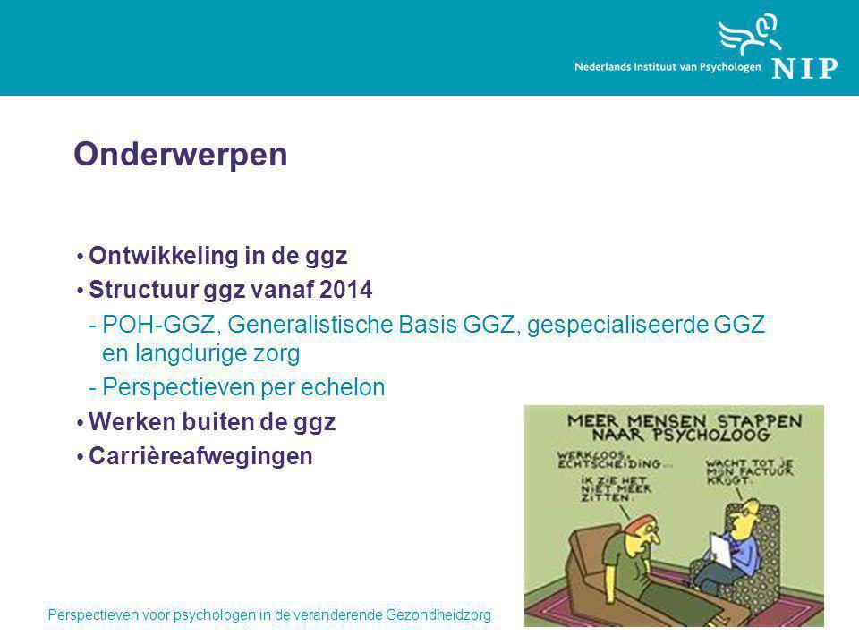 Perspectieven voor psychologen in de veranderende Gezondheidzorg Onderwerpen Ontwikkeling in de ggz Structuur ggz vanaf 2014 -POH-GGZ, Generalistische