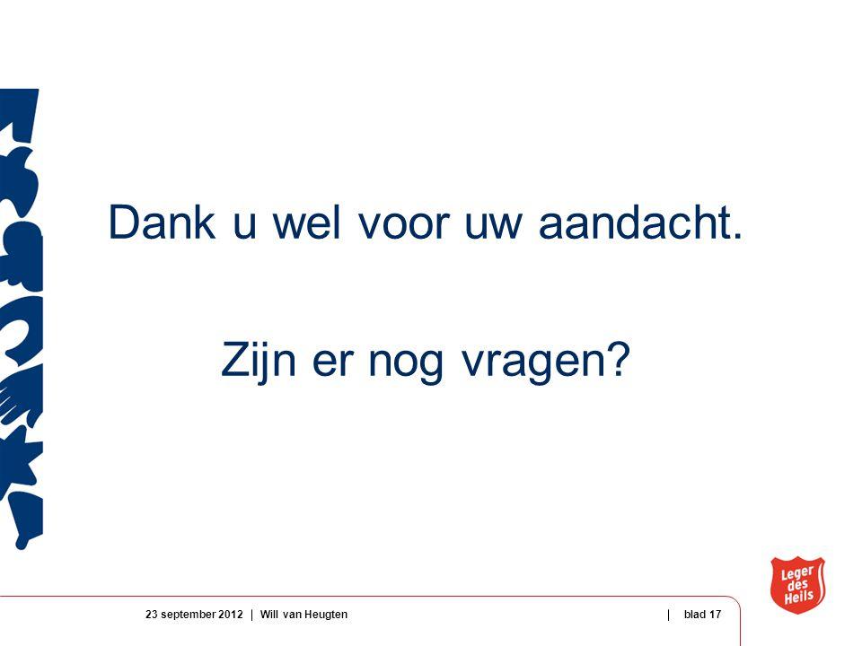 Dank u wel voor uw aandacht. Zijn er nog vragen 23 september 2012Will van Heugtenblad 17