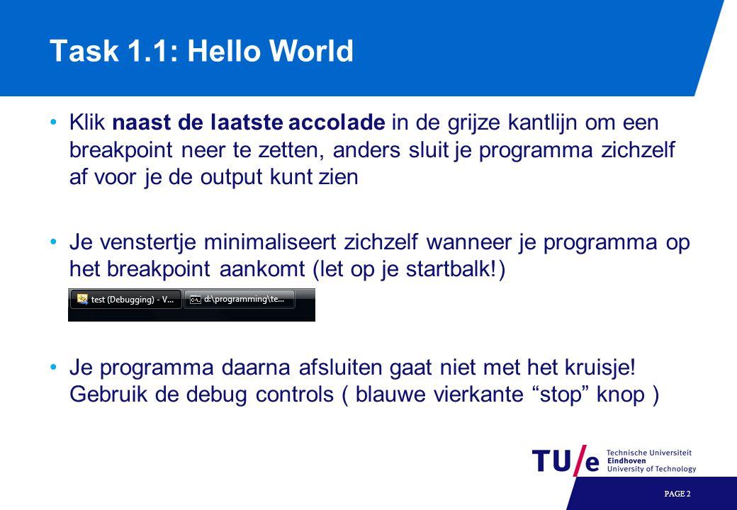Task 1.1: Hello World Klik naast de laatste accolade in de grijze kantlijn om een breakpoint neer te zetten, anders sluit je programma zichzelf af voor je de output kunt zien Je venstertje minimaliseert zichzelf wanneer je programma op het breakpoint aankomt (let op je startbalk!) Je programma daarna afsluiten gaat niet met het kruisje.