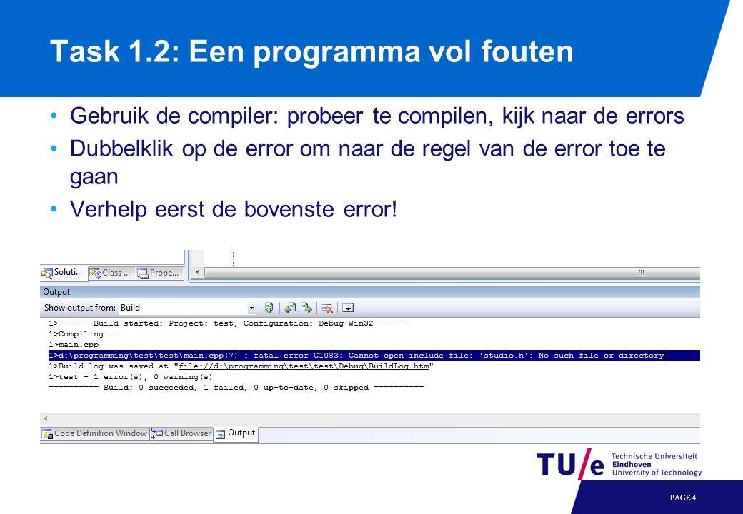 Task 1.2: Een programma vol fouten Gebruik de compiler: probeer te compilen, kijk naar de errors Dubbelklik op de error om naar de regel van de error toe te gaan Verhelp eerst de bovenste error.