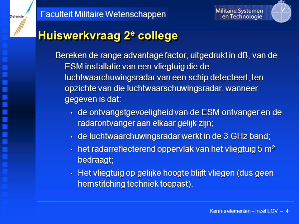Kennis elementen – inzet EOV – 4 Faculteit Militaire Wetenschappen Huiswerkvraag 2 e college Bereken de range advantage factor, uitgedrukt in dB, van de ESM installatie van een vliegtuig die de luchtwaarchuwingsradar van een schip detecteert, ten opzichte van die luchtwaarschuwingsradar, wanneer gegeven is dat: de ontvangstgevoeligheid van de ESM ontvanger en de radarontvanger aan elkaar gelijk zijn; de ontvangstgevoeligheid van de ESM ontvanger en de radarontvanger aan elkaar gelijk zijn; de luchtwaarchuwingsradar werkt in de 3 GHz band; de luchtwaarchuwingsradar werkt in de 3 GHz band; het radarreflecterend oppervlak van het vliegtuig 5 m 2 bedraagt; het radarreflecterend oppervlak van het vliegtuig 5 m 2 bedraagt; Het vliegtuig op gelijke hoogte blijft vliegen (dus geen hemstitching techniek toepast).