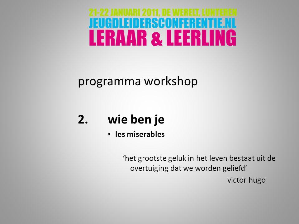 programma workshop 2.wie ben je les miserables 'het grootste geluk in het leven bestaat uit de overtuiging dat we worden geliefd' victor hugo