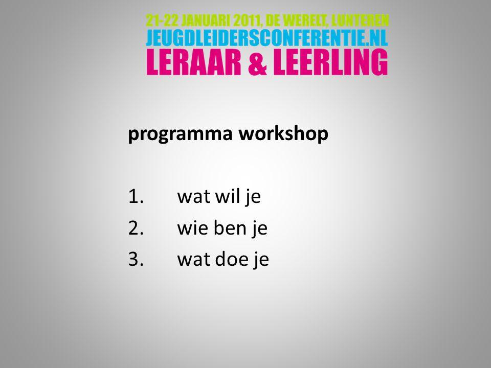 programma workshop 1.wat wil je 2.wie ben je 3.wat doe je
