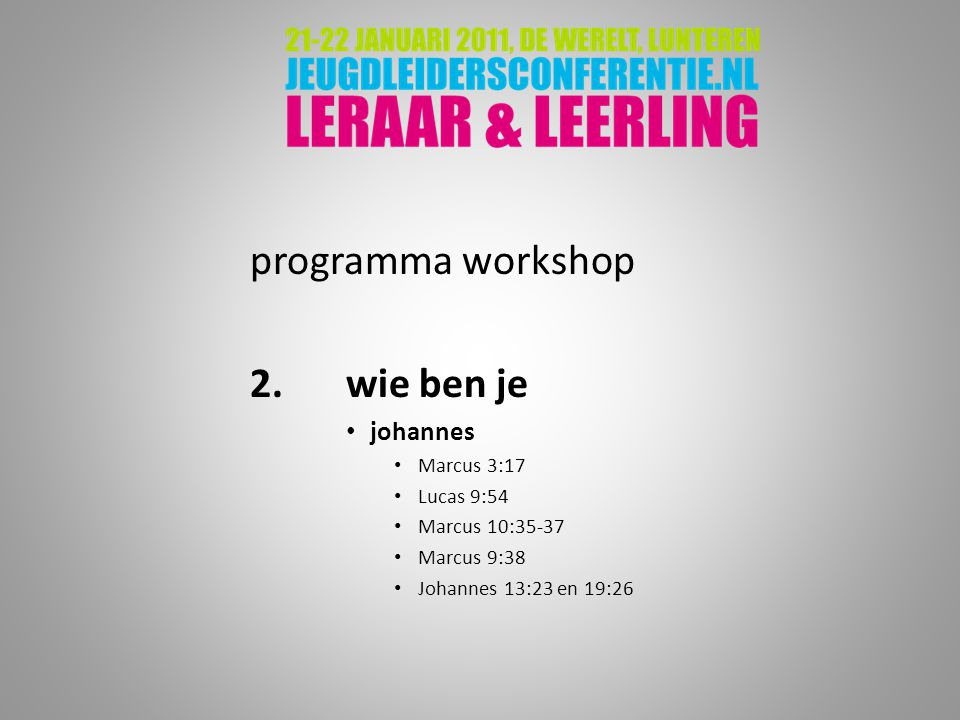 programma workshop 2.wie ben je johannes Marcus 3:17 Lucas 9:54 Marcus 10:35-37 Marcus 9:38 Johannes 13:23 en 19:26