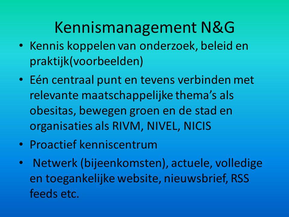 Kennismanagement N&G Kennis koppelen van onderzoek, beleid en praktijk(voorbeelden) Eén centraal punt en tevens verbinden met relevante maatschappelij